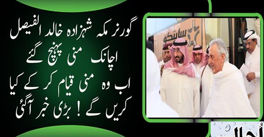 گورنر مکہ شہزادہ خالد الفیصل اچانک منی پہنچ گئے