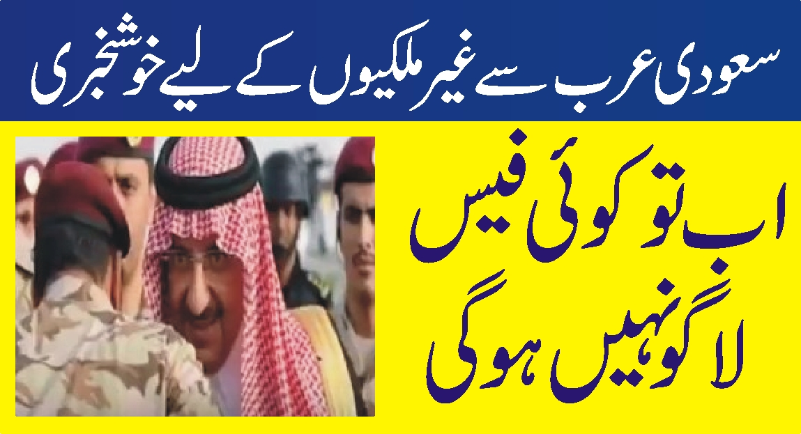سعودی عرب میں غیرملکیوں کے لیے خوشخبری ! اب تو کوئی فیس لاگو نہیں ہوگی …