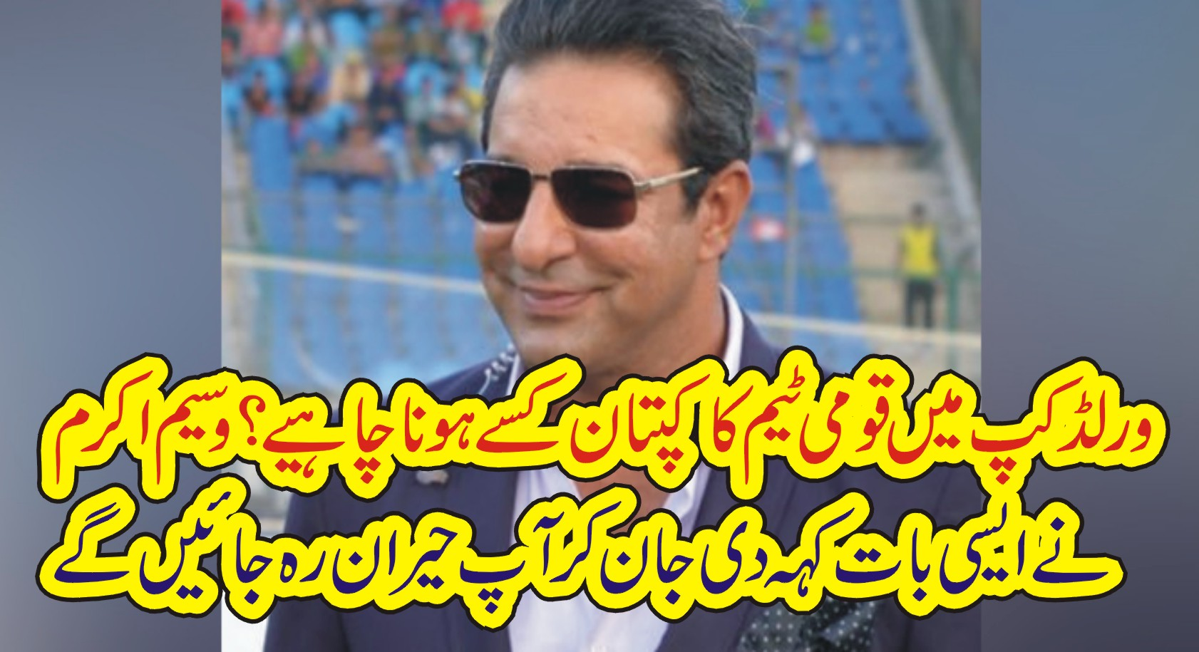 ورلڈ کپ میں پاکستان ٹیم کا کپتان کسے ہونا چاہیے ؟ وسیم اکرم نے ایسی بات کہہ دی جان کر آپ حیران رہ جائینگے