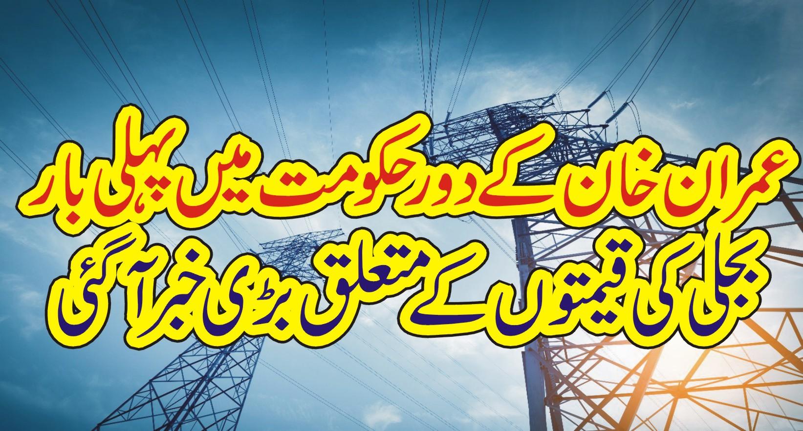 عمران خان کے دور حکومت میں پہلی بار بجلی کی قیمتوں کے متعلق بڑی خبر آ گئی ۔۔۔،
